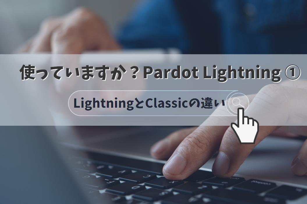 【使っていますか?Pardot Lightning】(1)LightningとClassicの違い