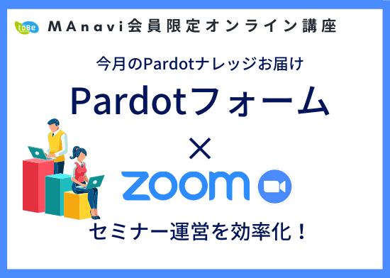 【MAnaviオンライン】今月のPardotナレッジお届け~Pardotフォーム × Zoomでセミナー運営を効率化!